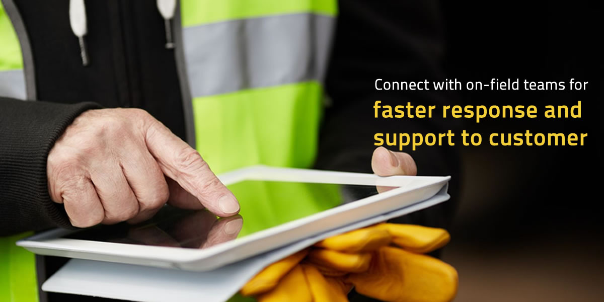 Connect with On-Field Teams for Faster Response and Support to Customer